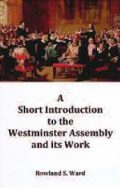 A Short Introduction to the Westminster Assembly and its Work (PDF)